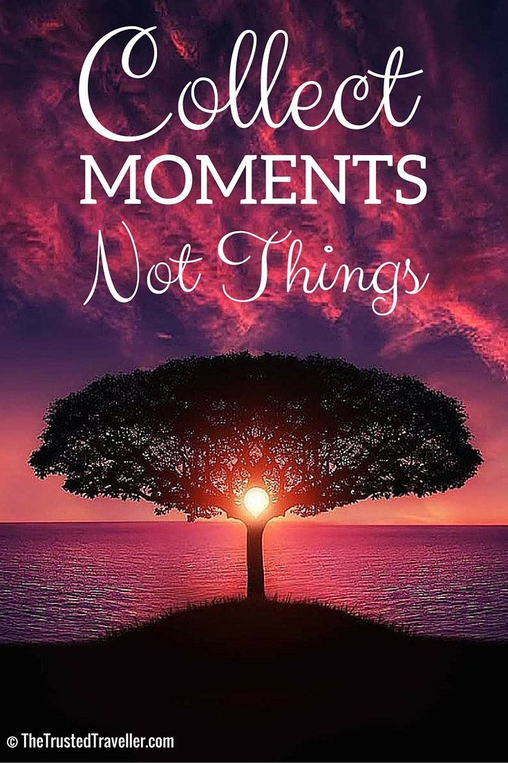 Collect moments not things. - Sell Everything You Own to Travel - The Trusted Traveller